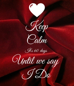 Poster: Keep Calm It's 60 days  Until we say  I Do
