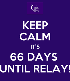 Poster: KEEP CALM IT'S 66 DAYS  UNTIL RELAY!