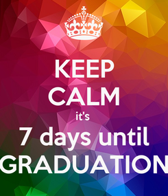 Poster: KEEP CALM it's  7 days until GRADUATION