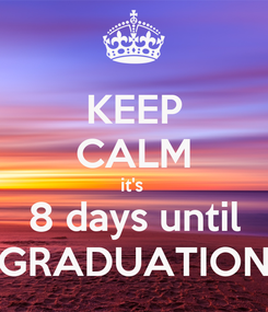 Poster: KEEP CALM it's  8 days until GRADUATION