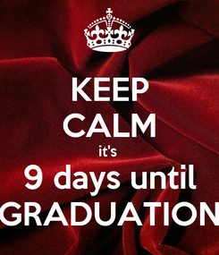 Poster: KEEP CALM it's  9 days until GRADUATION