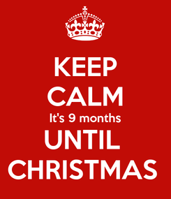 Poster: KEEP CALM It's 9 months UNTIL  CHRISTMAS