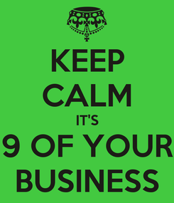 Poster: KEEP CALM IT'S 9 OF YOUR BUSINESS