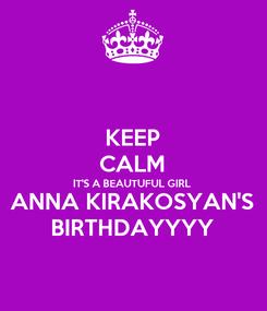 Poster: KEEP CALM IT'S A BEAUTUFUL GIRL ANNA KIRAKOSYAN'S BIRTHDAYYYY