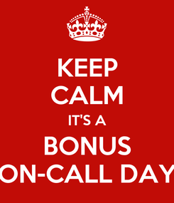 Poster: KEEP CALM IT'S A BONUS ON-CALL DAY