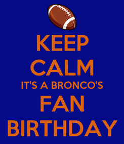 Poster: KEEP CALM IT'S A BRONCO'S FAN BIRTHDAY