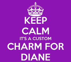 Poster: KEEP CALM IT'S A CUSTOM CHARM FOR DIANE