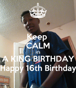 Poster: Keep  CALM it's A KING BIRTHDAY Happy 16th Birthday