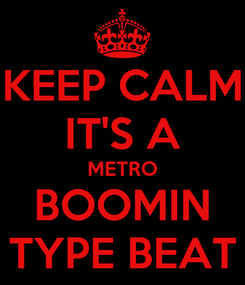 Poster: KEEP CALM IT'S A METRO BOOMIN TYPE BEAT