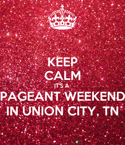 Poster: KEEP CALM IT'S A  PAGEANT WEEKEND IN UNION CITY, TN
