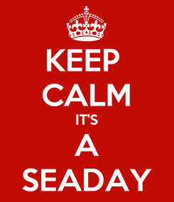 Poster: KEEP  CALM IT'S A SEADAY