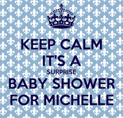 Poster: KEEP CALM IT'S A SURPRISE BABY SHOWER FOR MICHELLE