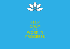 Poster: KEEP CALM it's a WORK IN PROGRESS