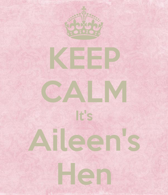 Poster: KEEP CALM It's Aileen's Hen