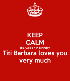 Poster: KEEP CALM It's Alex's 4th birthday Titi Barbara loves you very much