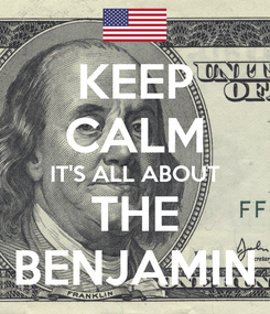 Poster: KEEP CALM IT'S ALL ABOUT THE BENJAMIN