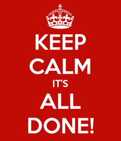 Poster: KEEP CALM IT'S ALL DONE!