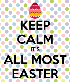 Poster: KEEP CALM IT'S ALL MOST EASTER