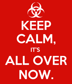 Poster: KEEP CALM, IT'S  ALL OVER NOW.