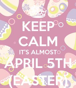 Poster: KEEP CALM IT'S ALMOST APRIL 5TH (EASTER)