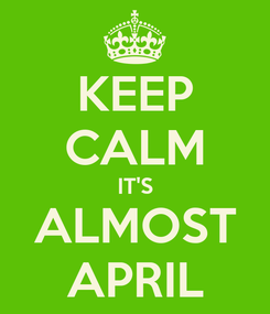 Poster: KEEP CALM IT'S ALMOST APRIL