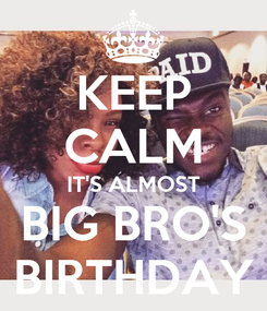 Poster: KEEP CALM IT'S ALMOST BIG BRO'S BIRTHDAY