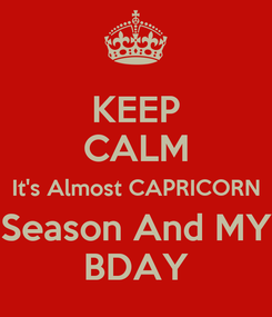Poster: KEEP CALM It's Almost CAPRICORN Season And MY BDAY