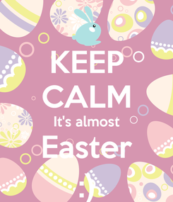 Poster: KEEP CALM It's almost Easter :)