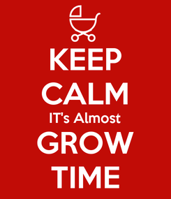 Poster: KEEP CALM IT's Almost GROW TIME