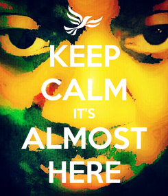 Poster: KEEP CALM IT'S ALMOST HERE