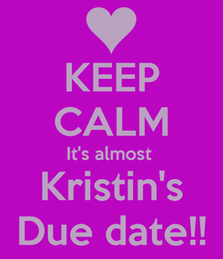 Poster: KEEP CALM It's almost  Kristin's Due date!!