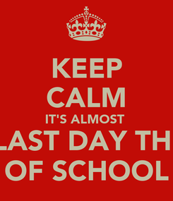 Poster: KEEP CALM IT'S ALMOST   LAST DAY THE OF SCHOOL