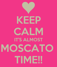 Poster: KEEP CALM IT'S ALMOST MOSCATO  TIME!!