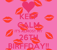 Poster: KEEP CALM IT'S ALMOST MY 26TH BIRFFDAY!!
