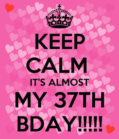 Poster: KEEP CALM  IT'S ALMOST MY 37TH BDAY!!!!!