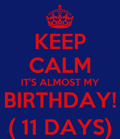 Poster: KEEP CALM IT'S ALMOST MY BIRTHDAY! ( 11 DAYS)