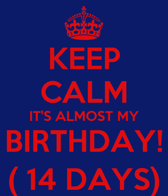 Poster: KEEP CALM IT'S ALMOST MY BIRTHDAY! ( 14 DAYS)