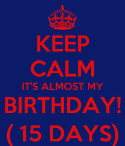 Poster: KEEP CALM IT'S ALMOST MY BIRTHDAY! ( 15 DAYS)