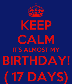 Poster: KEEP CALM IT'S ALMOST MY BIRTHDAY! ( 17 DAYS)