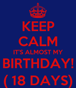 Poster: KEEP CALM IT'S ALMOST MY BIRTHDAY! ( 18 DAYS)