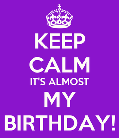 Poster: KEEP CALM IT'S ALMOST MY BIRTHDAY!
