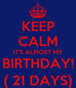 Poster: KEEP CALM IT'S ALMOST MY BIRTHDAY! ( 21 DAYS)