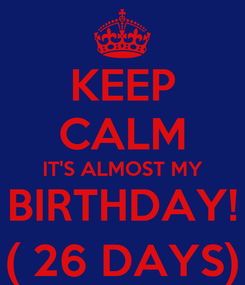 Poster: KEEP CALM IT'S ALMOST MY BIRTHDAY! ( 26 DAYS)