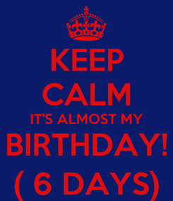 Poster: KEEP CALM IT'S ALMOST MY BIRTHDAY! ( 6 DAYS)