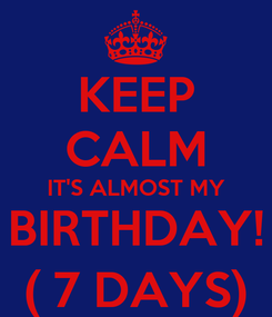Poster: KEEP CALM IT'S ALMOST MY BIRTHDAY! ( 7 DAYS)