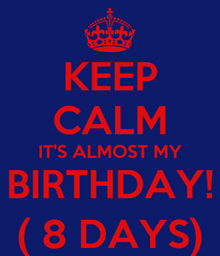 Poster: KEEP CALM IT'S ALMOST MY BIRTHDAY! ( 8 DAYS)