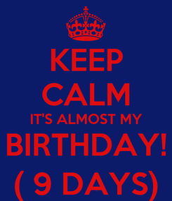 Poster: KEEP CALM IT'S ALMOST MY BIRTHDAY! ( 9 DAYS)