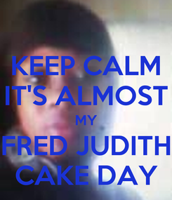 Poster: KEEP CALM IT'S ALMOST MY FRED JUDITH CAKE DAY