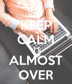 Poster: KEEP CALM IT'S ALMOST OVER