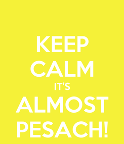 Poster: KEEP CALM IT'S ALMOST PESACH!